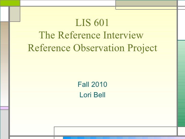 LIS 601 The Reference Interview  Reference Observation Project Fall 2010 Lori Bell