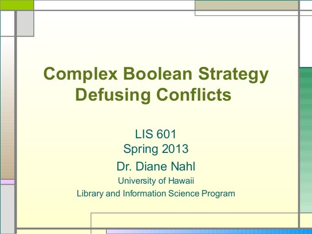 Complex Boolean Strategy   Defusing Conflicts                LIS 601             Spring 2013            Dr. Diane Nahl    ...