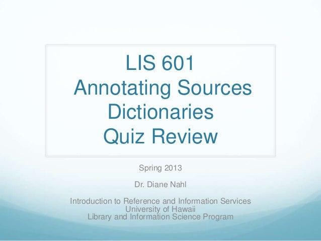 LIS 601Annotating Sources   Dictionaries  Quiz Review                   Spring 2013                 Dr. Diane NahlIntroduc...