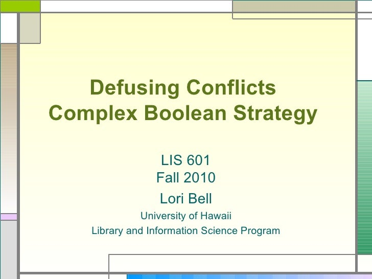 Defusing Conflicts  Complex Boolean Strategy   LIS 601 Fall 2010 Lori Bell University of Hawaii Library and Information Sc...