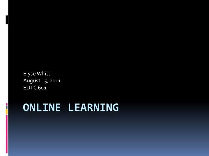 Elyse WhittAugust 15, 2011EDTC 601ONLINE LEARNING