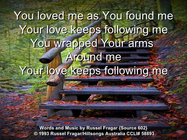 You loved me as You found me Your love keeps following me You wrapped Your arms  Around me Your love keeps following me Wo...