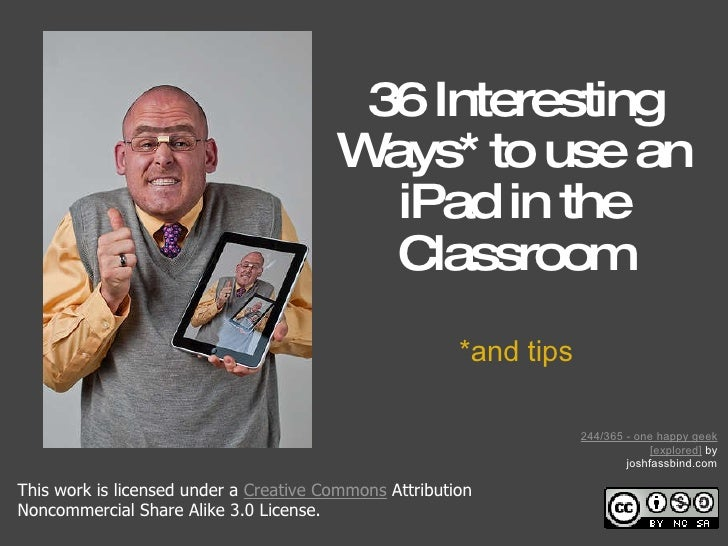 36 Interesting Ways* to use an iPad in the Classroom *and tips This work is licensed under a Creative Commons Attributio...