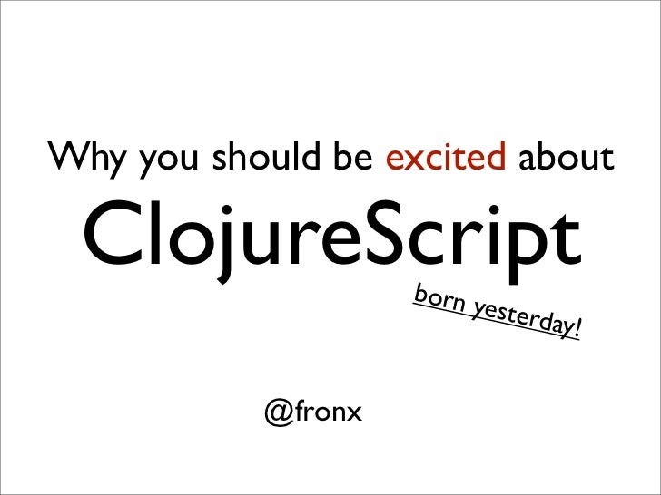 Why you should be excited about ClojureScript      born y                          esterd                                a...
