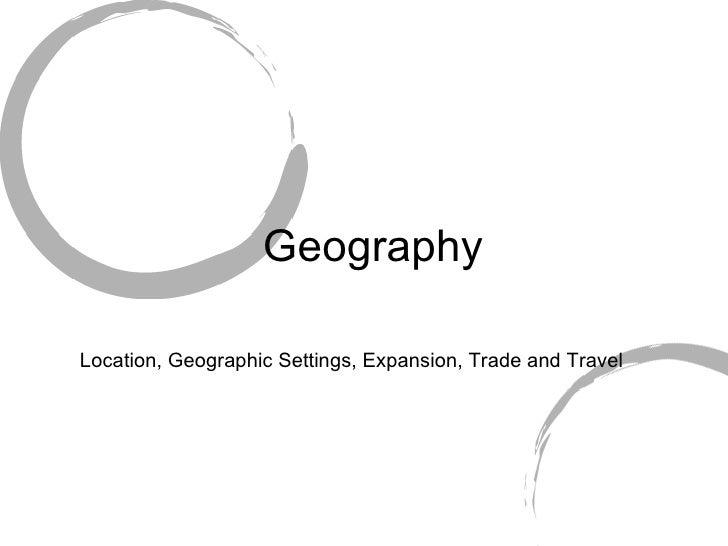 Geography <ul><li>Location, Geographic Settings, Expansion, Trade and Travel </li></ul>