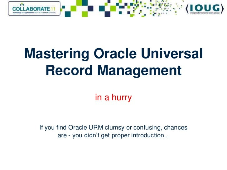 Mastering Oracle UniversalRecord Management<br />in a hurryIf you find Oracle URM clumsy or confusing, chances are - you d...