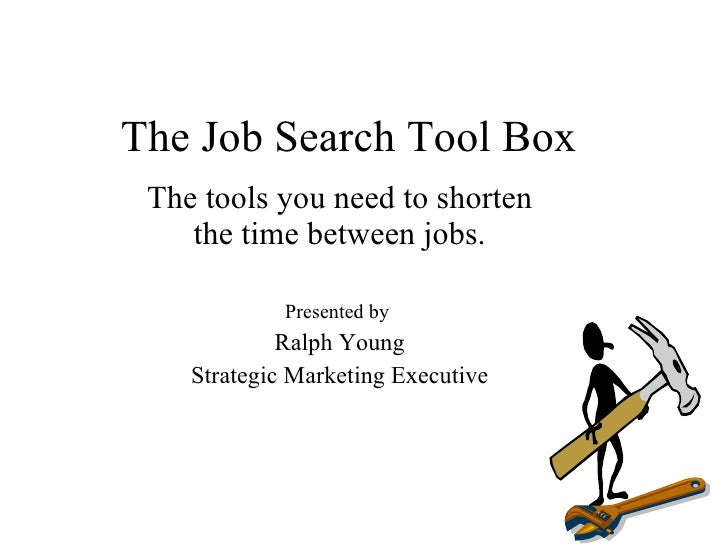 The Job Search Tool Box  The tools you need to shorten     the time between jobs.               Presented by              ...