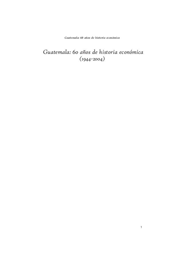 1 Guatemala: 60 años de historia económica (1944-2004) Guatemala: 60 años de historia económica