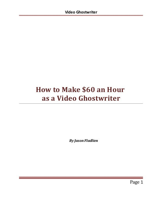 Video Ghostwriter  How to Make $60 an Hour as a Video Ghostwriter  By Jason Fladlien  Page 1