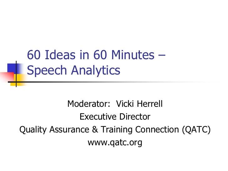 60 Ideas in 60 Minutes – Speech Analytics            Moderator: Vicki Herrell               Executive DirectorQuality Assu...