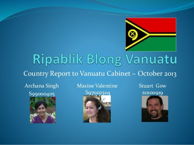 Country Report to Vanuatu Cabinet ~ October 2013 Archana Singh S99000405 Maxine Valentine S97002304 Stuart Gow s11100919