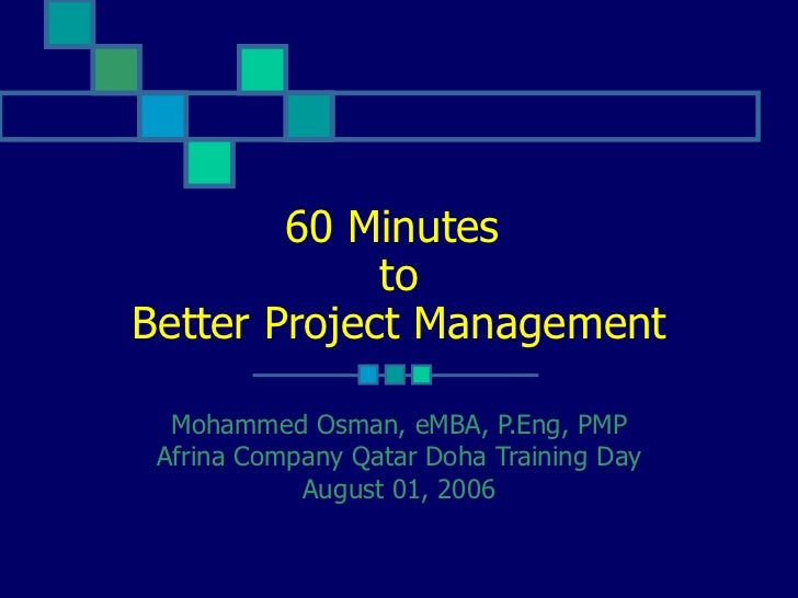 60 Minutes  to Better Project Management Mohammed Osman, eMBA, P.Eng, PMP Afrina Company Qatar Doha Training Day August 01...