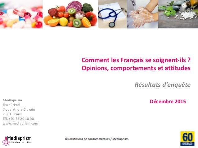 Comment les Français se soignent-ils ? Opinions, comportements et attitudes Résultats d'enquête Décembre 2015Mediaprism To...