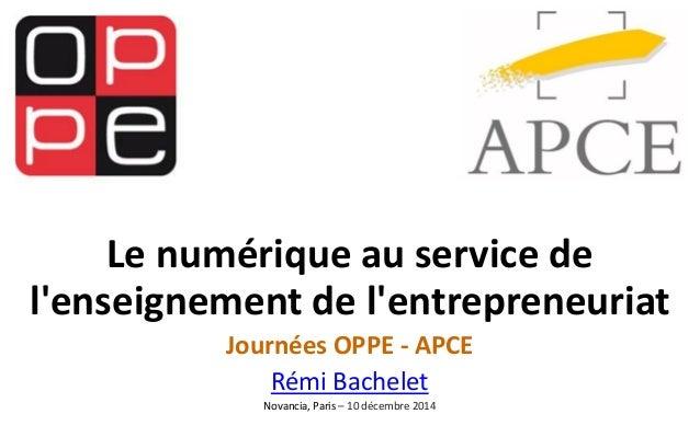 Le numérique au service de l'enseignement de l'entrepreneuriat  Journées OPPE -APCE  Rémi Bachelet  Novancia, Paris –10 dé...