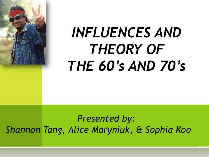 INFLUENCES AND                THEORY OF             THE 60's AND 70's                Presented by:Shannon Tang, Alice Mary...
