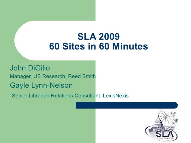 SLA 2009 60 Sites in 60 Minutes John DiGilio Manager, US Research; Reed Smith Gayle Lynn-Nelson  Senior Librarian Relation...