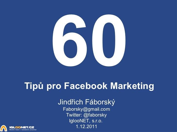 60 Tipů pro Facebook Marketing Jindřich Fáborský [email_address] Twitter: @faborsky IglooNET, s.r.o.  1.12.2011