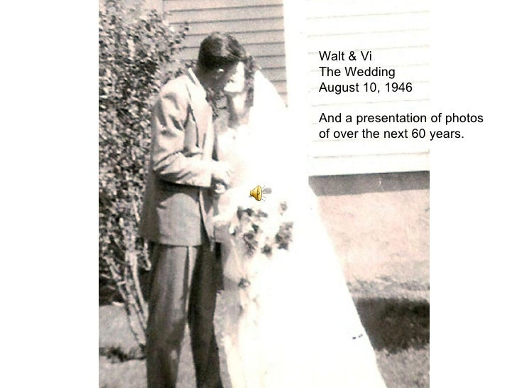 Walt & Vi The Wedding August 10, 1946 And a presentation of photos of over the next 60 years.