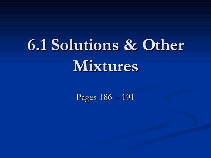 6.1 Solutions & Other Mixtures Pages 186 – 191
