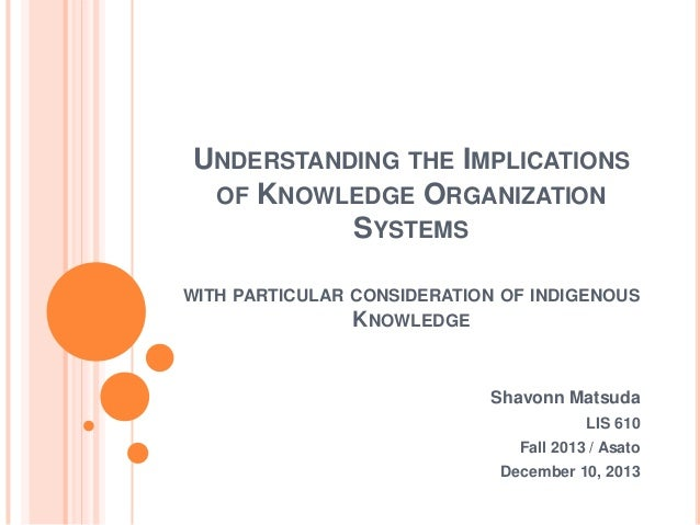 UNDERSTANDING THE IMPLICATIONS OF KNOWLEDGE ORGANIZATION SYSTEMS WITH PARTICULAR CONSIDERATION OF INDIGENOUS  KNOWLEDGE  S...