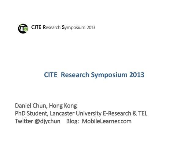 CITE Research Symposium 2013Daniel Chun, Hong KongPhD Student, Lancaster University E-Research & TELTwitter @djychun Blog:...