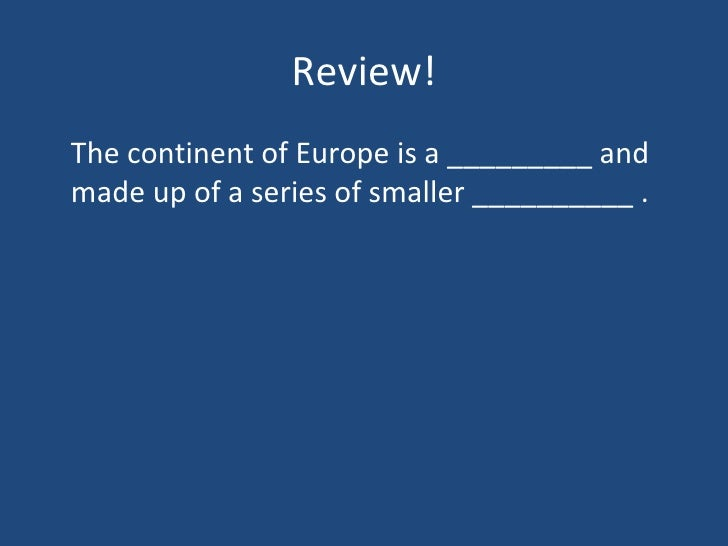 Review! <ul><li>The continent of Europe is a _________ and made up of a series of smaller __________ . </li></ul>