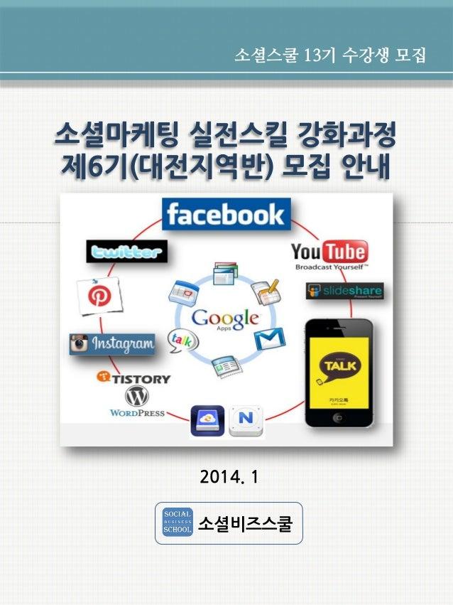 소셜스쿨 13기 수강생 모집  소셜마케팅 실전스킬 강화과정 제6기(대전지역반) 모집 안내  2014. 1 소셜비즈스쿨