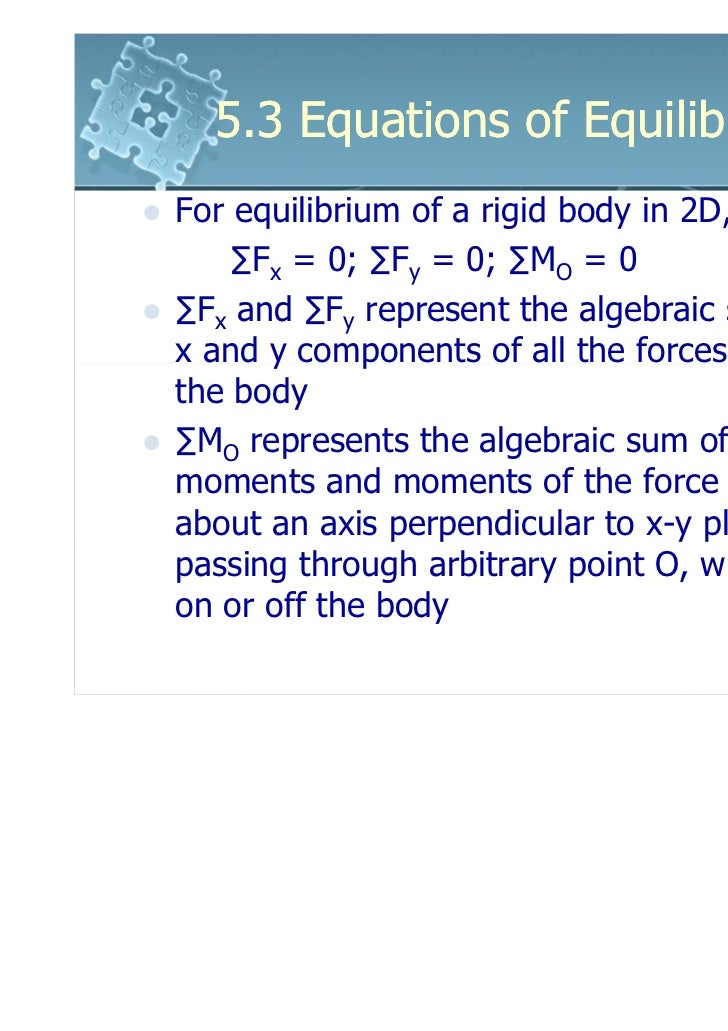 5.3 Equations of EquilibriumFor equilibrium of a rigid body in 2D,    ∑Fx = 0; ∑Fy = 0; ∑MO = 0∑Fx and ∑Fy represent the a...