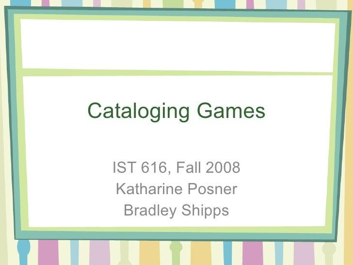 Cataloging Games IST 616, Fall 2008 Katharine Posner Bradley Shipps