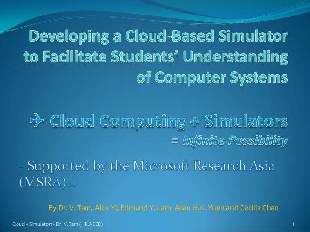 Cloud + Simulators - Dr. V. Tam (HKU-EEE) 1By Dr. V. Tam, Alex Yi, Edmund Y. Lam, Allan H.K. Yuen and Cecilia Chan