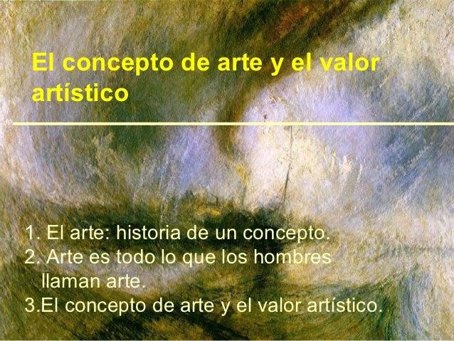El concepto de arte y el valorartístico1. El arte: historia de un concepto.2. Arte es todo lo que los hombres  llaman arte...