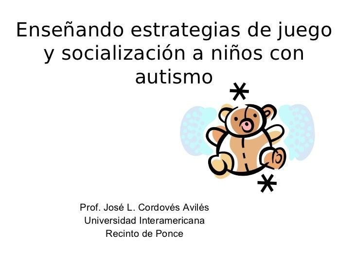 Enseñando estrategias de juego  y socialización a niños con            autismo      Prof. José L. Cordovés Avilés       Un...