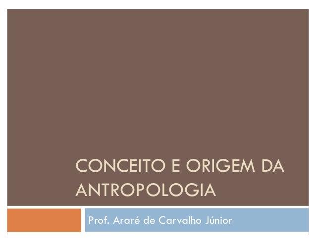 CONCEITO E ORIGEM DA ANTROPOLOGIA Prof. Araré de Carvalho Júnior