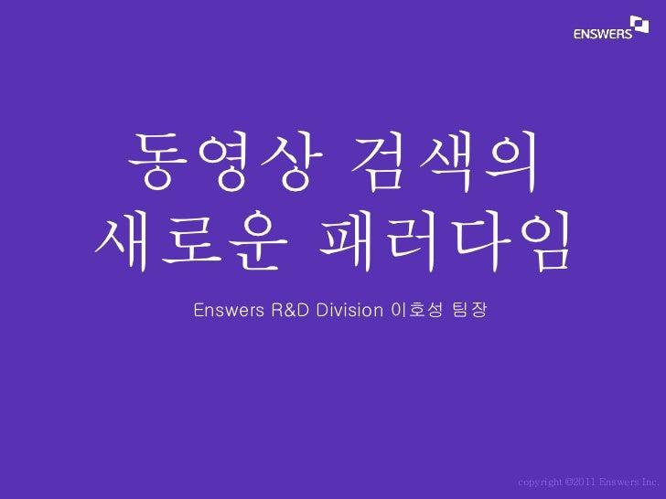 동영상 검색의새로운 패러다임 Enswers R&D Division 이호성 팀장                               copyright ©2011 Enswers Inc.