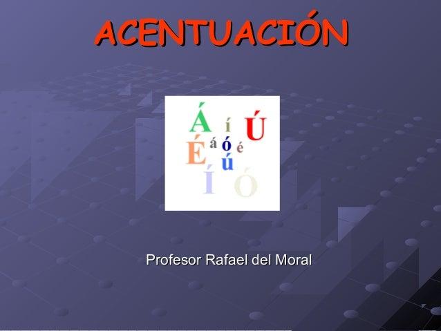 ACENTUACIÓNACENTUACIÓN Profesor Rafael del MoralProfesor Rafael del Moral