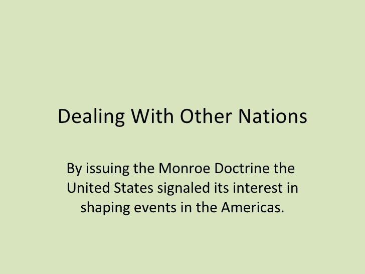 Dealing With Other Nations By issuing the Monroe Doctrine the  United States signaled its interest in shaping events in th...