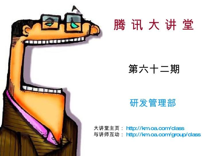 腾 讯 大 讲 堂 第六十二期 研发管理部 大讲堂主页: http://km.oa.com/class 与讲师互动: http://km.oa.com/group/class