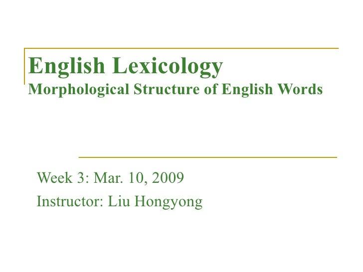 English Lexicology Morphological Structure of English Words Week 3: Mar. 10, 2009 Instructor: Liu Hongyong