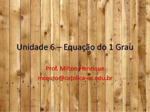 Unidade 6 – Equação do 1 Grau Prof. Milton Henrique mcouto@catolica-es.edu.br