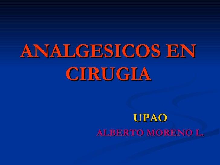 ANALGESICOS EN CIRUGIA <ul><li>UPAO </li></ul><ul><li>ALBERTO MORENO L. </li></ul>