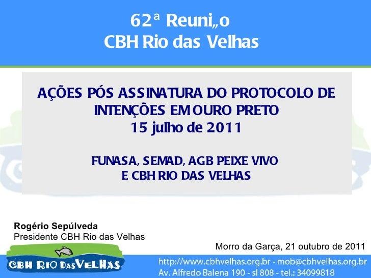 62ª Reunião  CBH Rio das Velhas Morro da Garça, 21 outubro de 2011 AÇÕES PÓS ASSINATURA DO PROTOCOLO DE INTENÇÕES EM OURO ...
