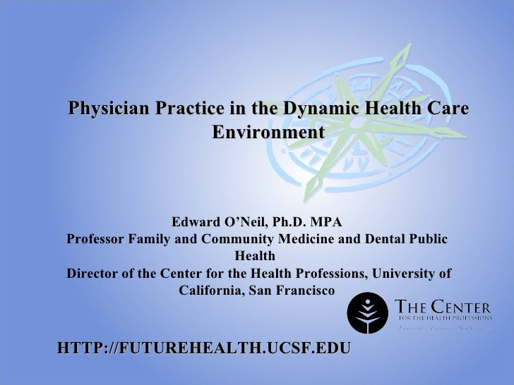 Physician Practice in the Dynamic Health Care Environment Edward O'Neil, Ph.D. MPA Professor Family and Community Medicine...