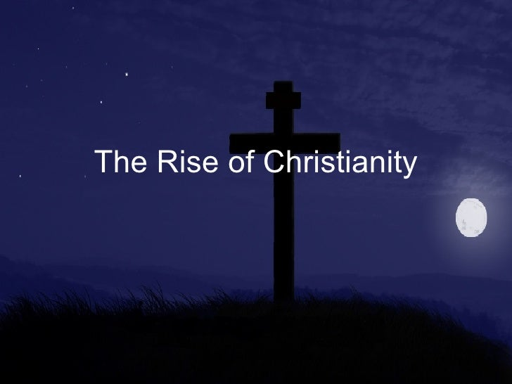 the rise of christianity essay Christianity began in the roman empire when christianity was new, christians were hunted as criminals they refused to worship roman gods and that was against the law even though christianity was against the law, its numbers or followers grew rapidly christians were always trying to convert people while some.