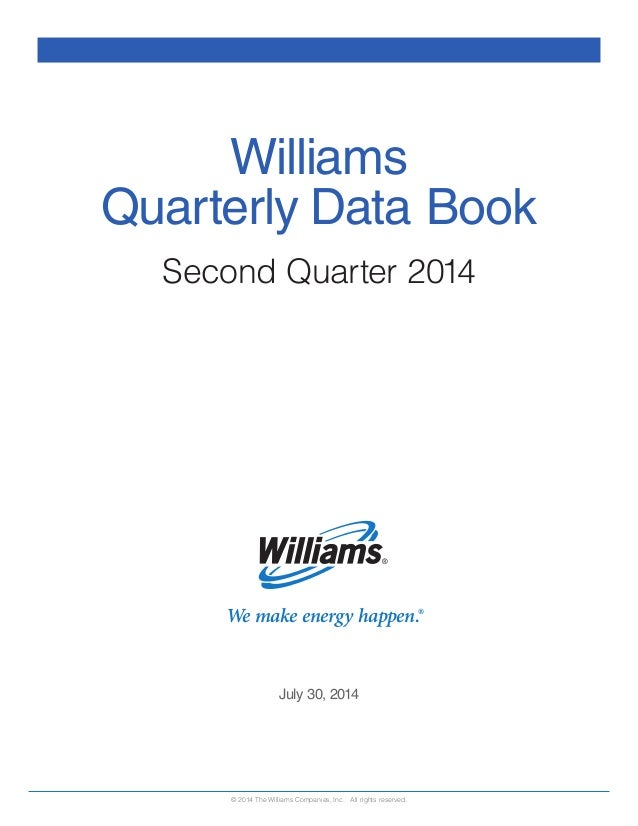 We make energy happen.® July 30, 2014 © 2014 The Williams Companies, Inc. All rights reserved. Williams Quarterly Data Boo...