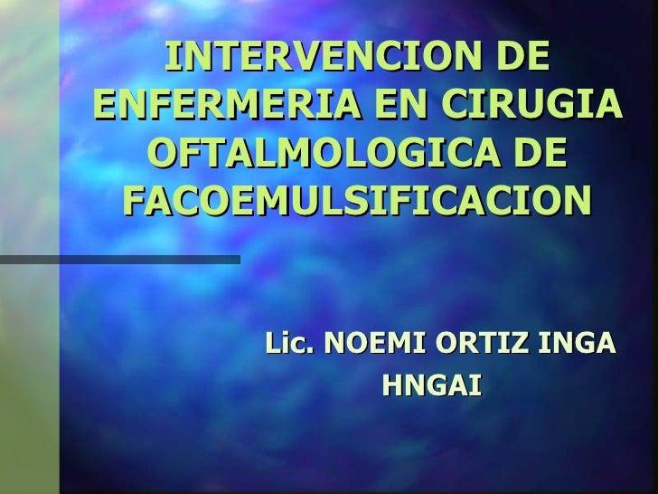 INTERVENCION DEENFERMERIA EN CIRUGIA  OFTALMOLOGICA DE FACOEMULSIFICACION      Lic. NOEMI ORTIZ INGA              HNGAI