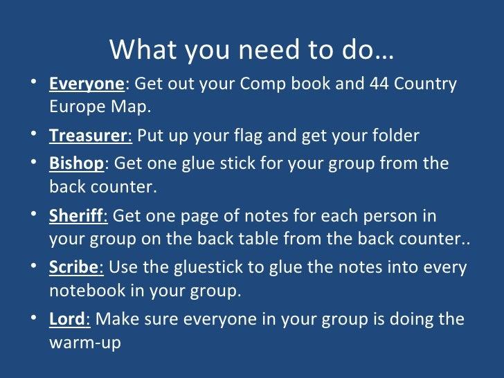 What you need to do… <ul><li>Everyone : Get out your Comp book and 44 Country Europe Map. </li></ul><ul><li>Treasurer :   ...