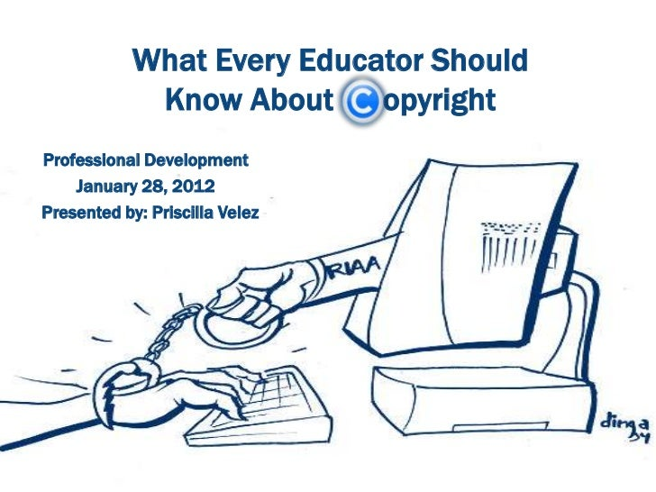 What Every Educator Should             Know About opyrightProfessional Development    January 28, 2012Presented by: Prisci...
