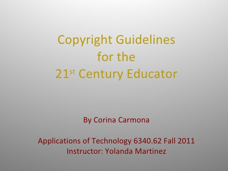 Copyright Guidelines for the 21 st  Century Educator   By Corina Carmona Applications of Technology 6340.62 Fall 2011 Inst...