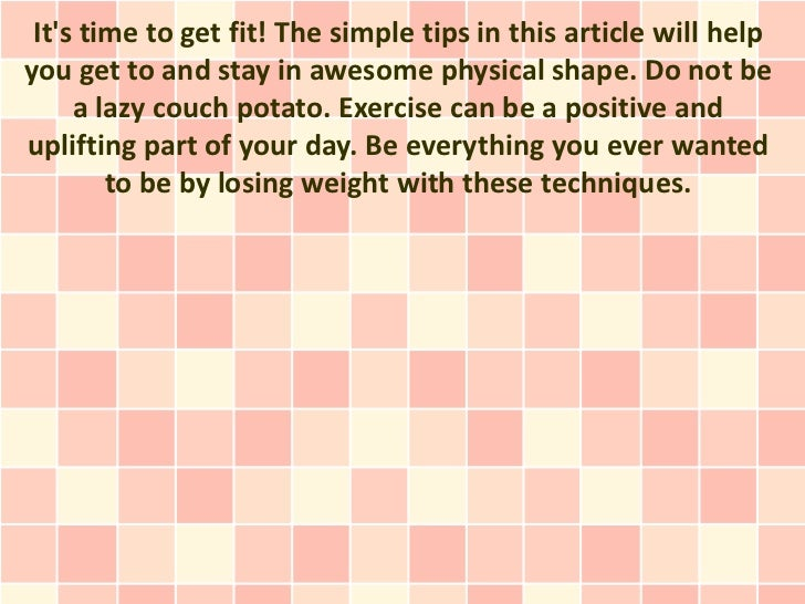 Its time to get fit! The simple tips in this article will helpyou get to and stay in awesome physical shape. Do not be    ...