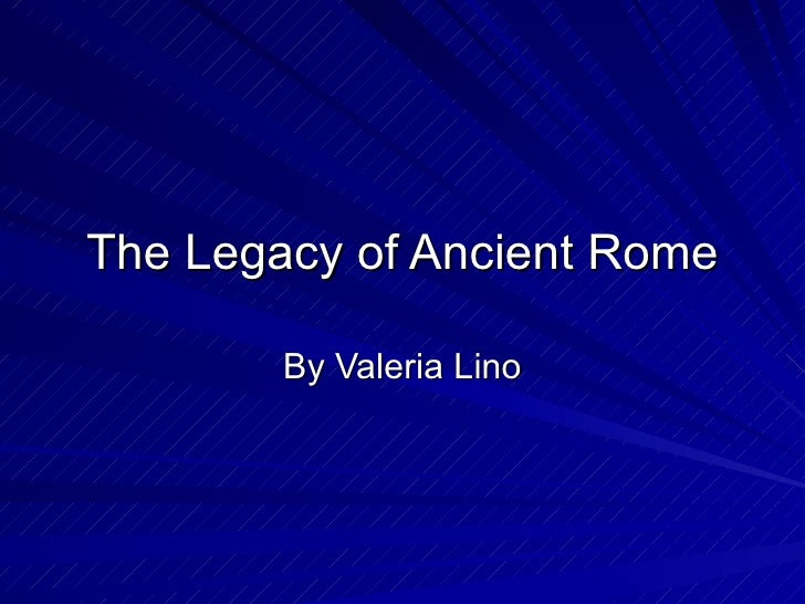 The Legacy of Ancient Rome By Valeria Lino
